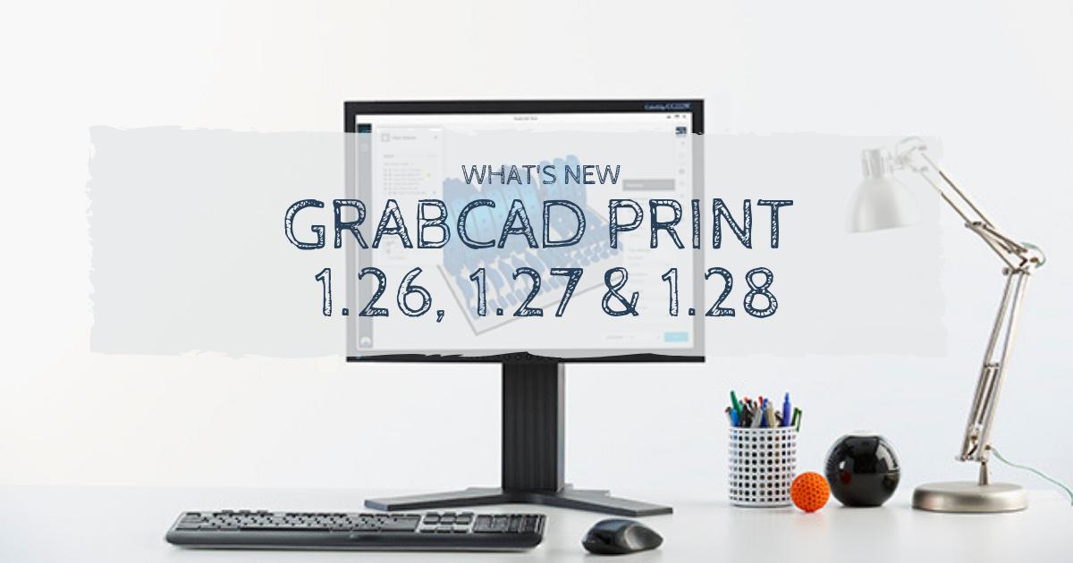 GrabCAD Print 1.26-1.28 Update