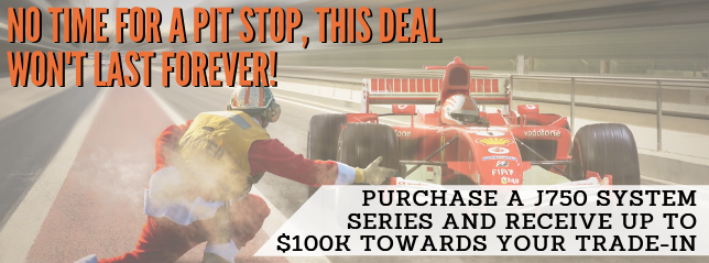 Purchase a J750 system series and receive up to $100K towards your trade-in