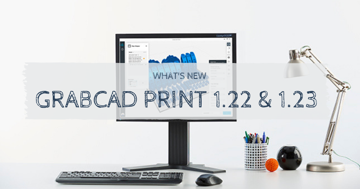 What's New in GrabCAD Print 1.22 & 1.23