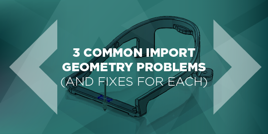 3 Common SOLIDWORKS Import Geometry Problems (And Fixes For Each)