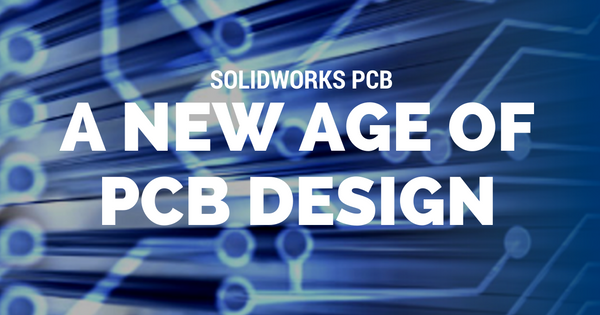 SOLIDWORKS PCB: A New Age Of PCB Design
