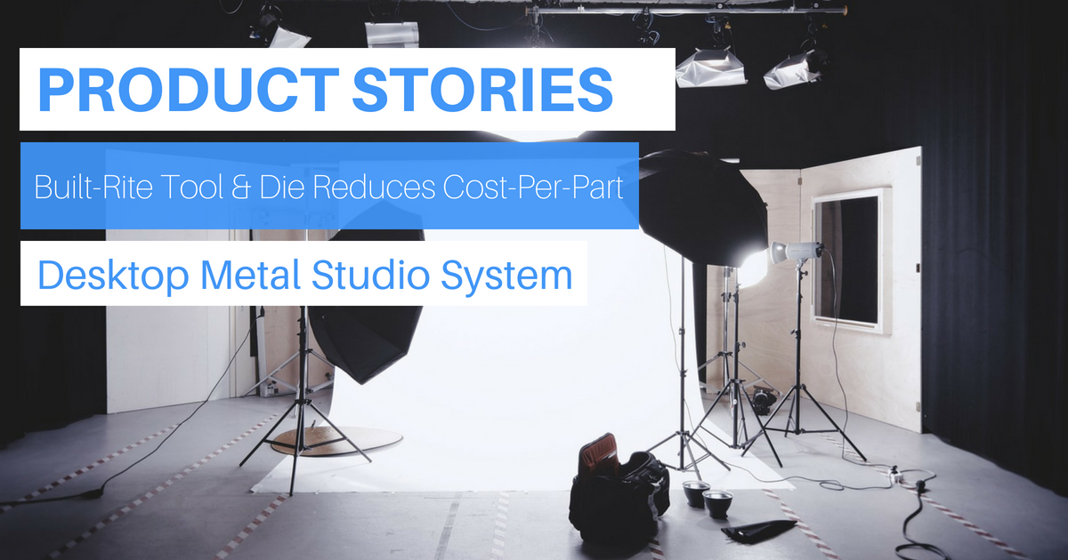 Product Story: Built-Rite Tool & Die Reduces Cost-Per-Part With Desktop Metal Studio System