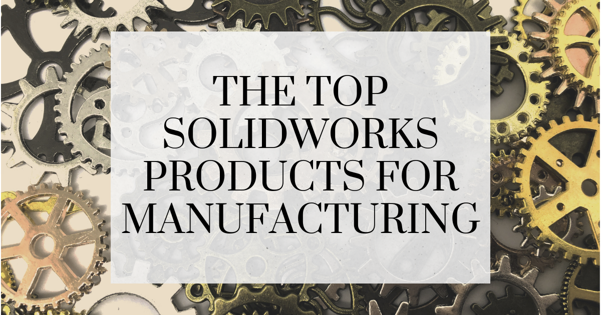 The Top SOLIDWORKS Products for Manufacturing