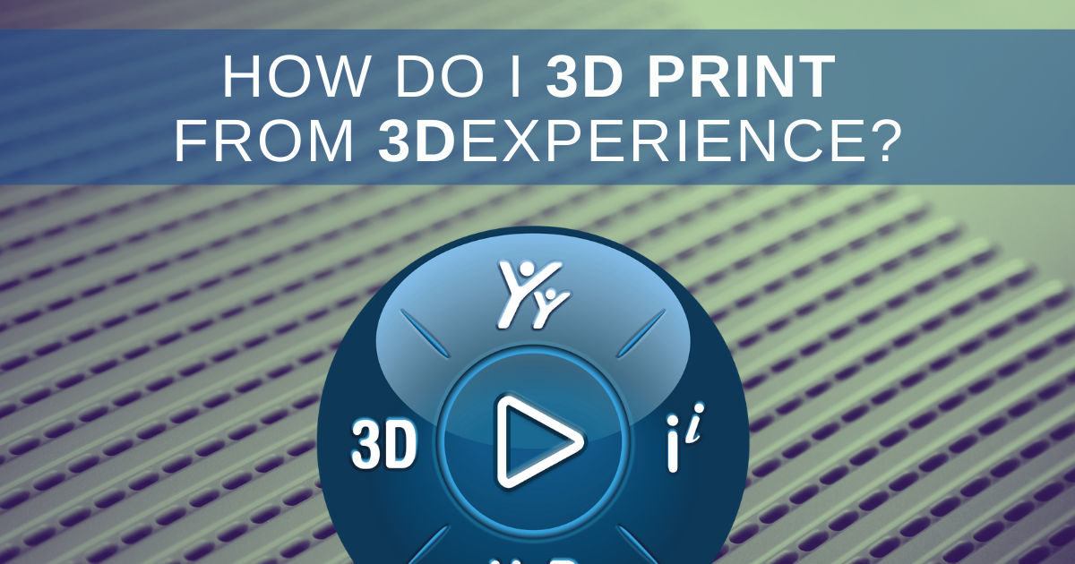How to 3D Print from 3DEXPERIENCE