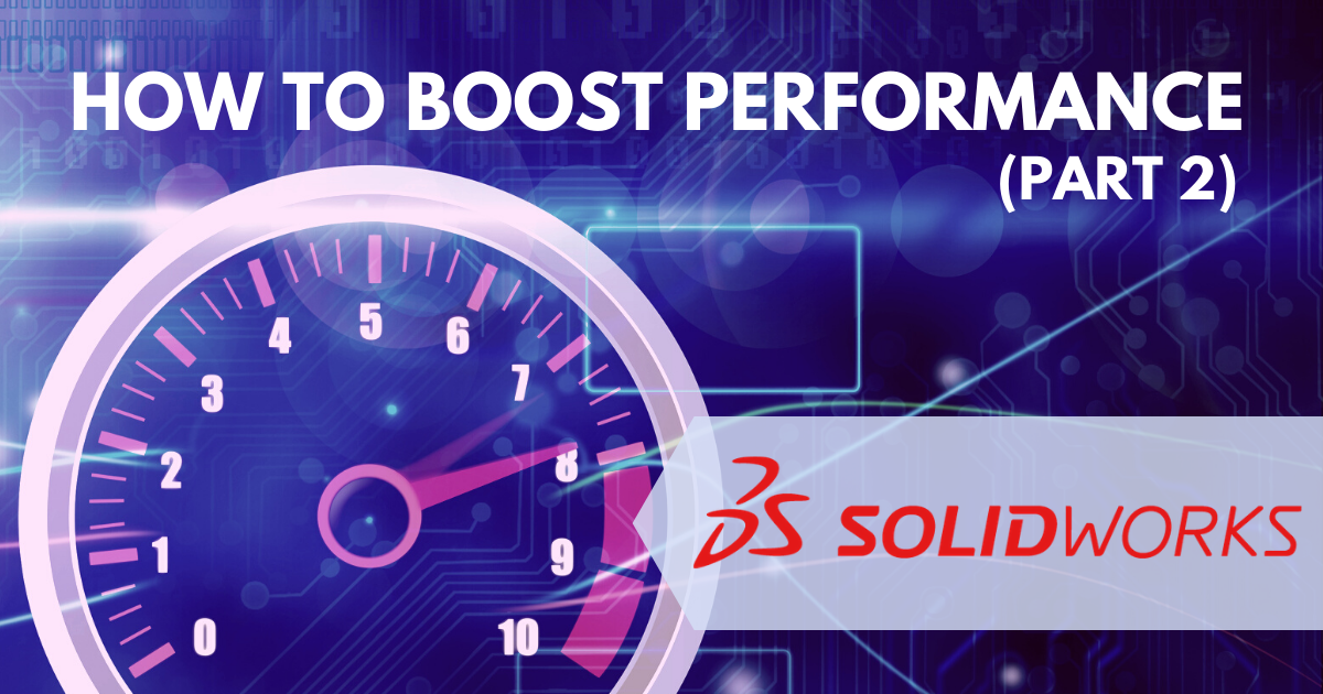 How to Boost SOLIDWORKS Performance: Modeling Techniques