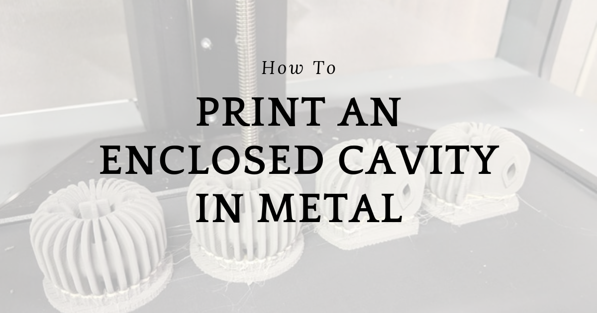 How to Print an Enclosed Cavity in Metal