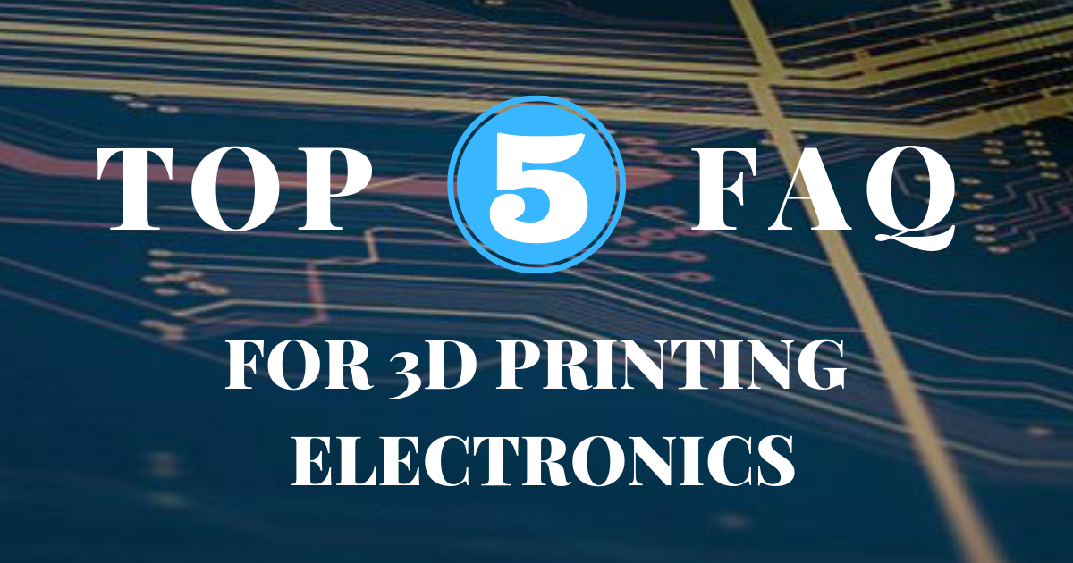 Top FAQ for 3D Printing Electronics