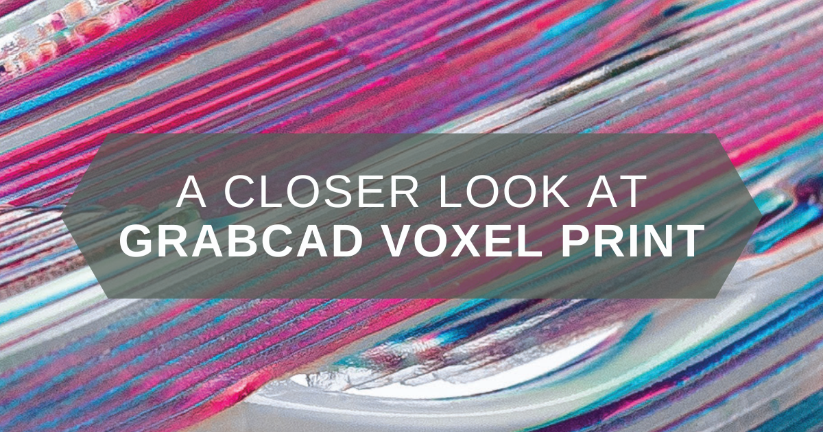 A Closer Look at GrabCAD Voxel Print