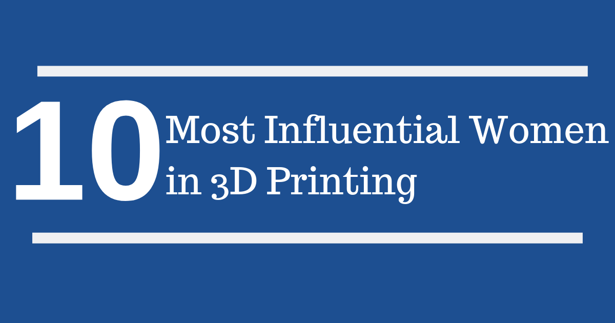 10 Most Influential Women in 3D Printing