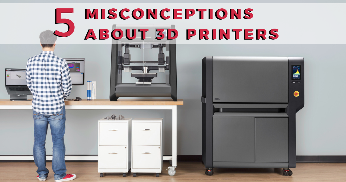 5 Misconceptions of 3D Printing
