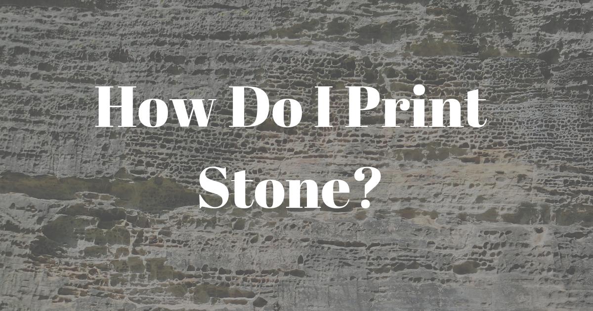 How Do I Print Stone?