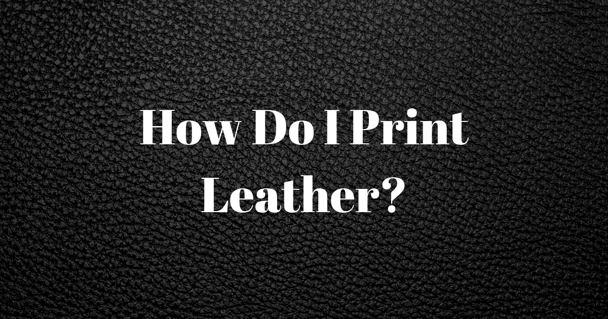 How Do I Print Leather?