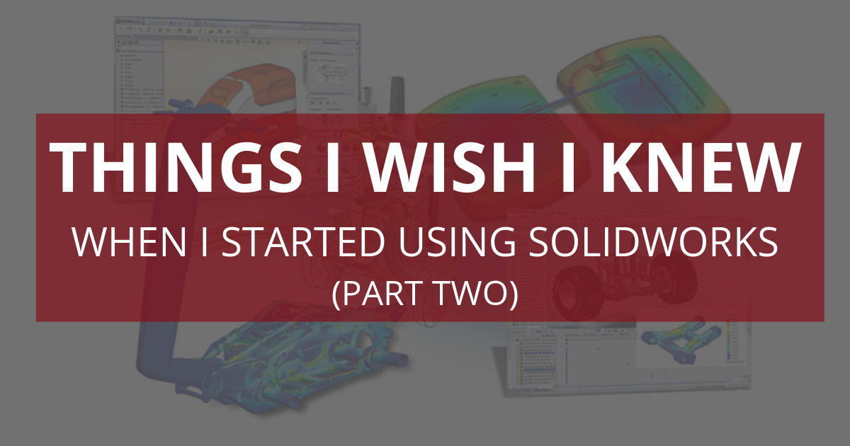 Things I Wish I Knew When I Started Using SOLIDWORKS (Part Two)