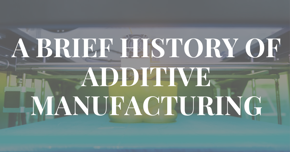 A Brief History of Additive Manufacturing
