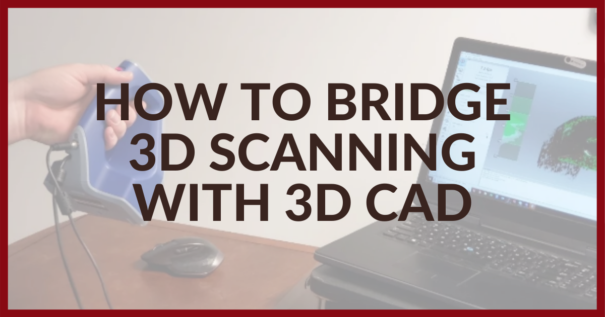 How To Bridge 3D Scanning With 3D CAD