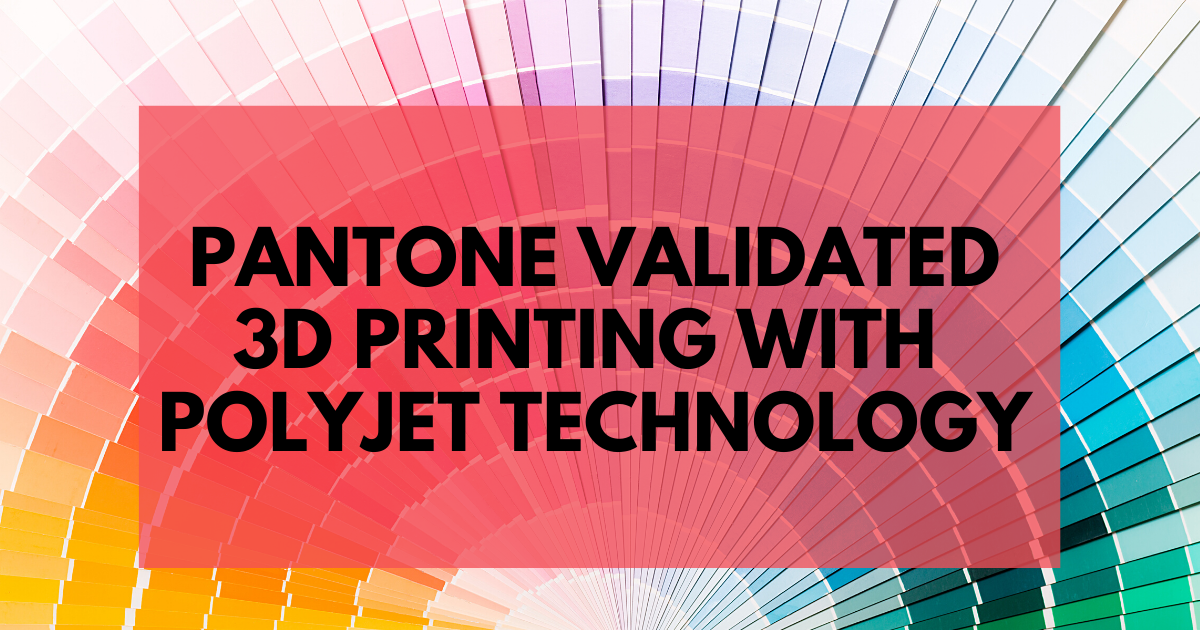 PANTONE Validated 3D Printing with PolyJet Technology