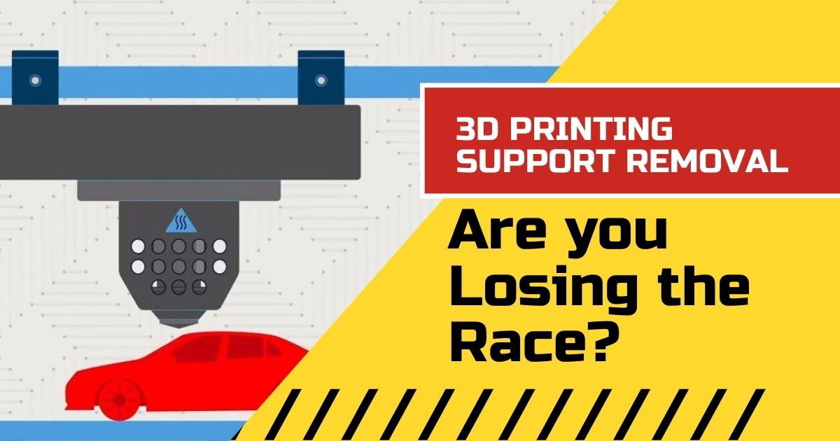 3D Printing Support Removal, Are you Losing the Race?