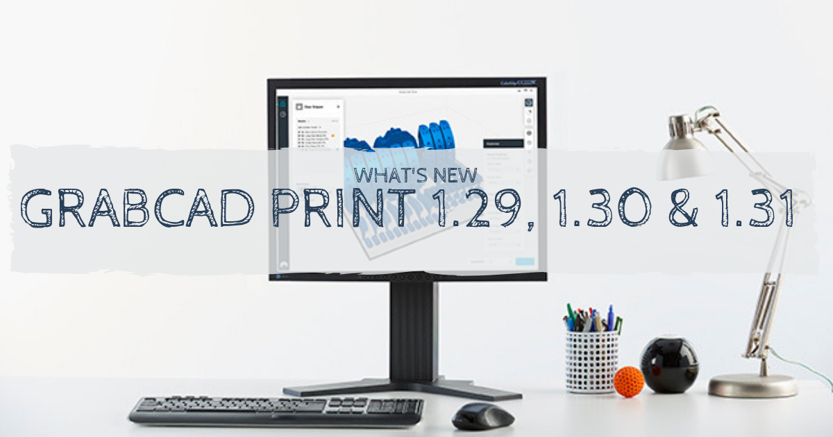 What's New With GrabCAD Print: Versions 1.29, 1.30 & 1.31