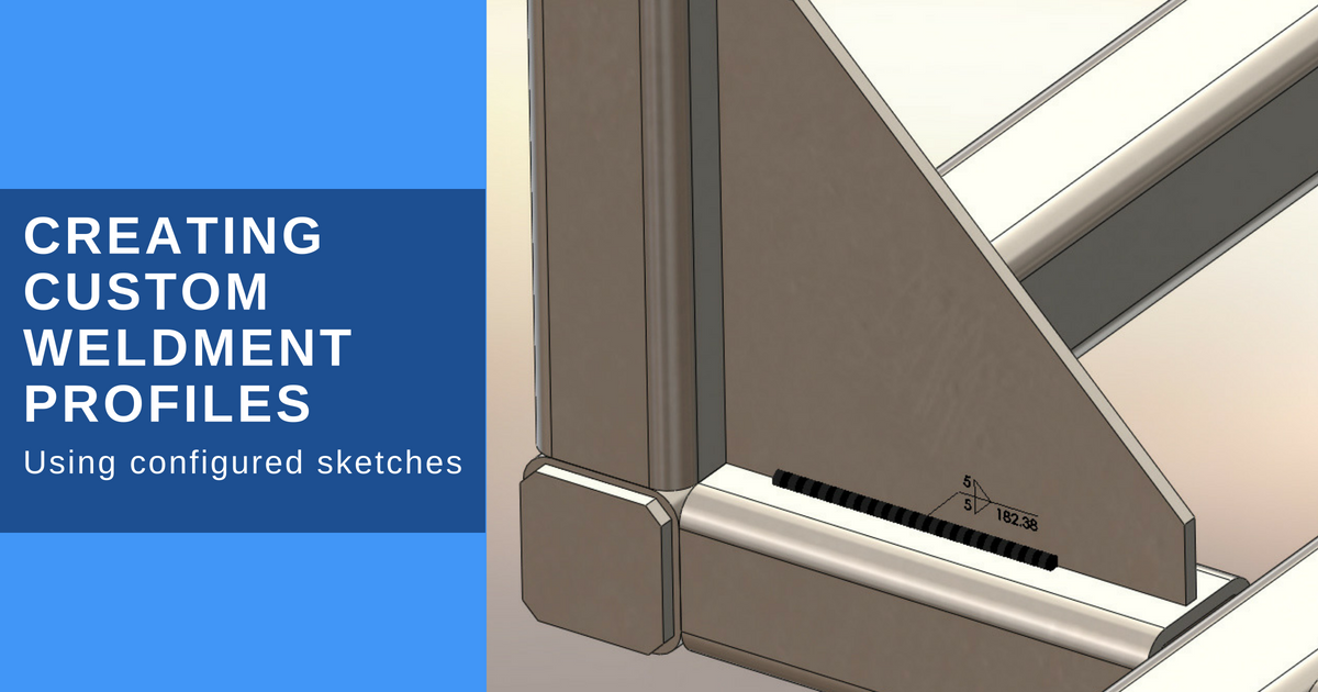 Creating Custom Weldment Profiles Using Configured Sketches