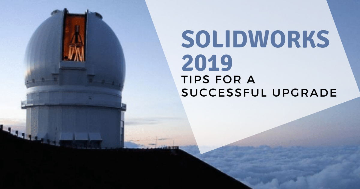 SOLIDWORKS 2019: Tips For a Successful Upgrade
