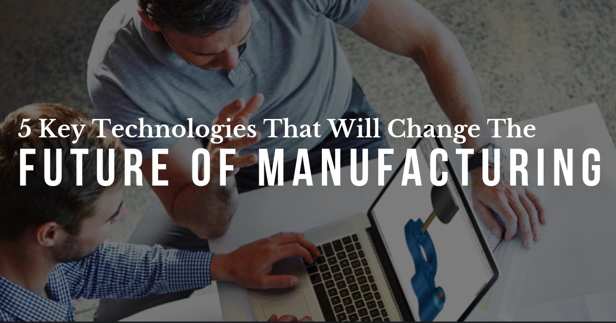 5 Key Technologies That Will Change the Future of Manufacturing
