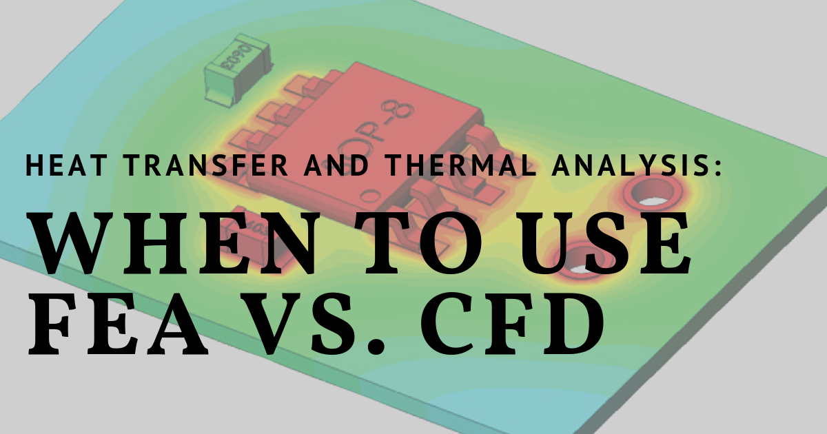 Heat Transfer and Thermal Analysis: When to Use FEA vs. CFD