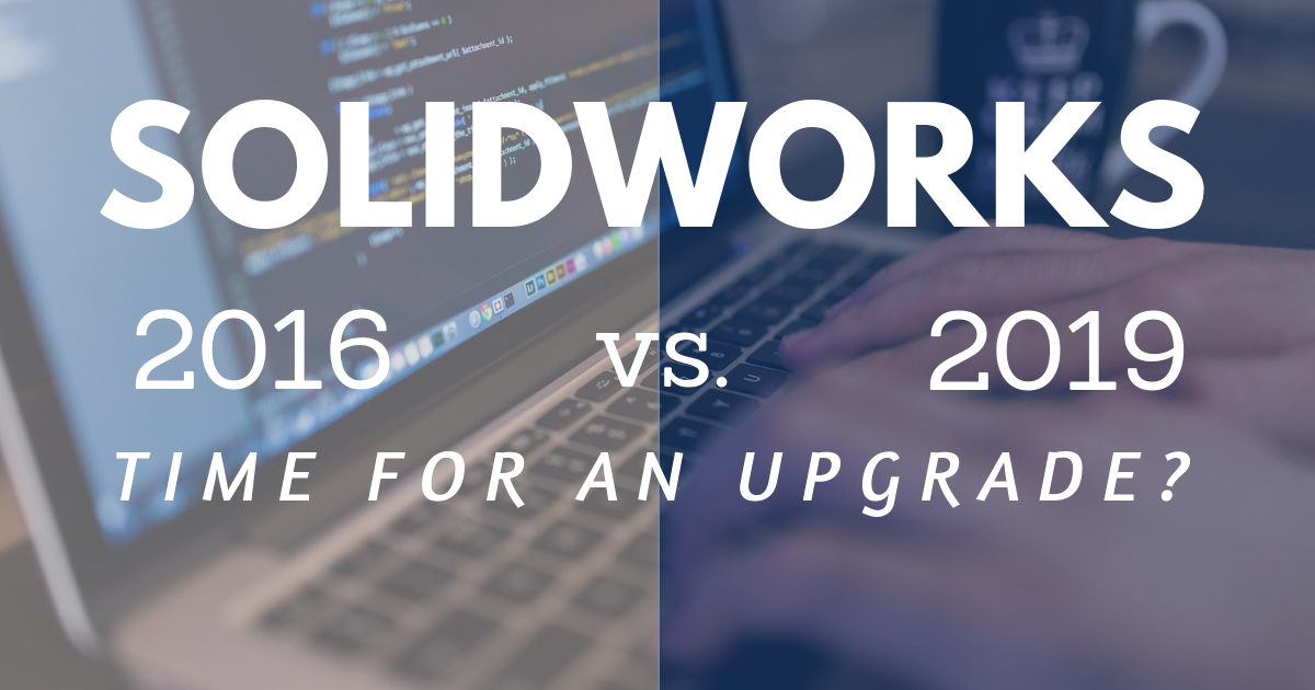 SOLIDWORKS 2016 vs. 2019: Time for an Upgrade?