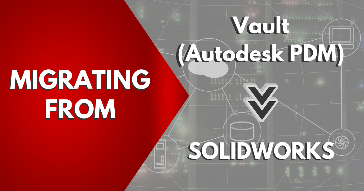 Migrating from Vault (Autodesk PDM) to SOLIDWORKS