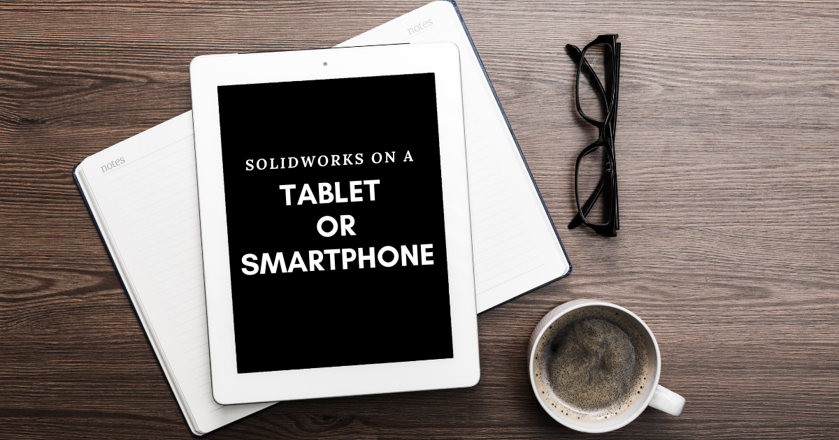 SOLIDWORKS on a Tablet or Smartphone [UPDATED]