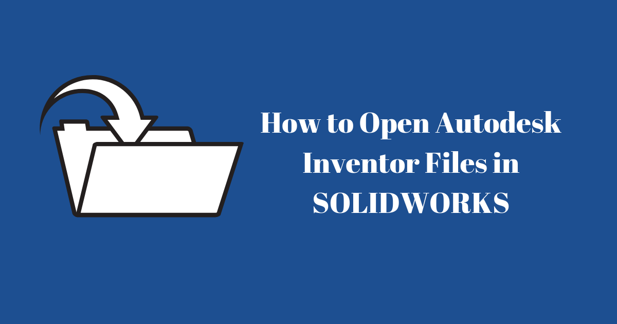 How to Open Autodesk Inventor Files in SOLIDWORKS