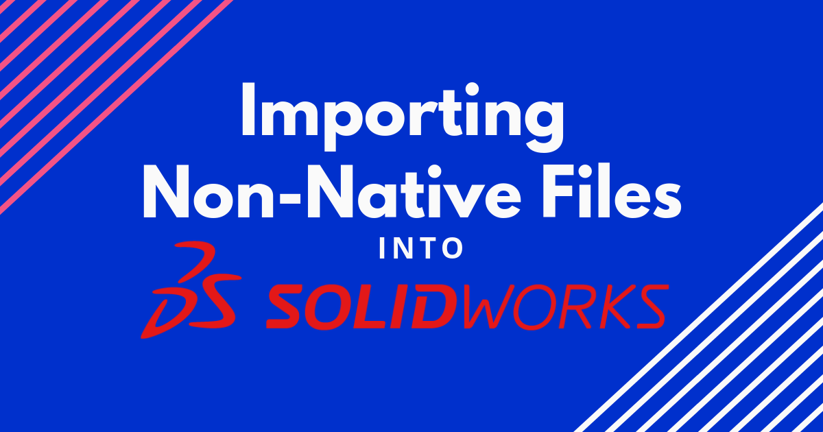 Importing Non-Native Files into SOLIDWORKS