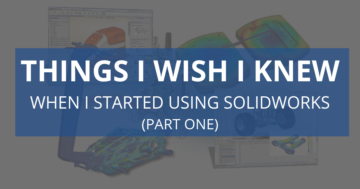 Things I Wish I Knew When I Started Using SOLIDWORKS (Part One)