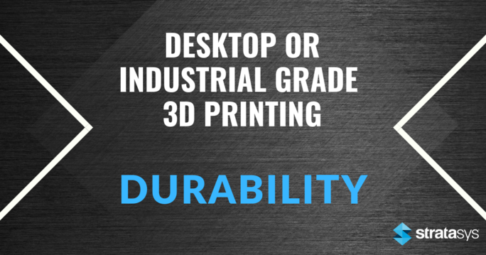 Desktop or Industrial Grade 3D Printing: Durability