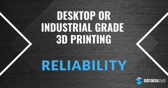 Desktop or Industrial Grade 3D Printing - Reliability