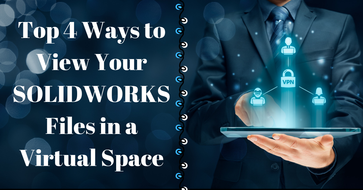 Top 4 Ways to View Your SOLIDWORKS Files in a Virtual Space