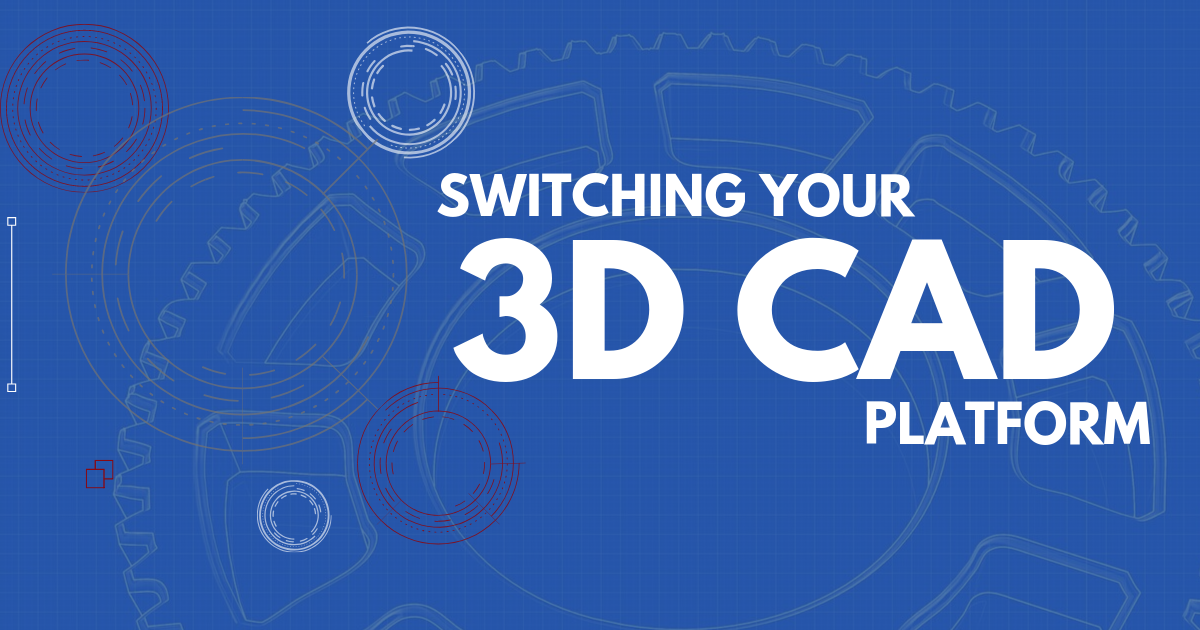 Switching Your 3D CAD Platform