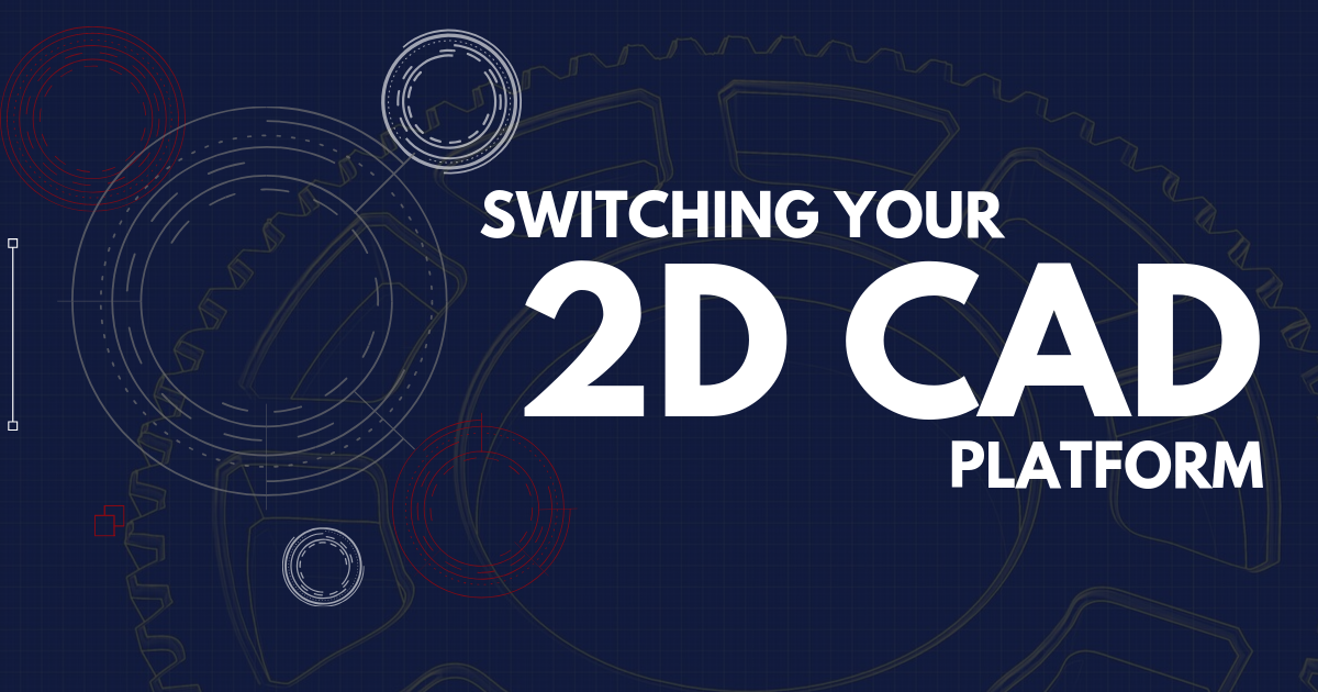 Switching Your 2D CAD Platform