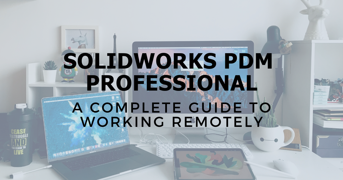 A Complete Guide to Working Remotely With SOLIDWORKS PDM Professional