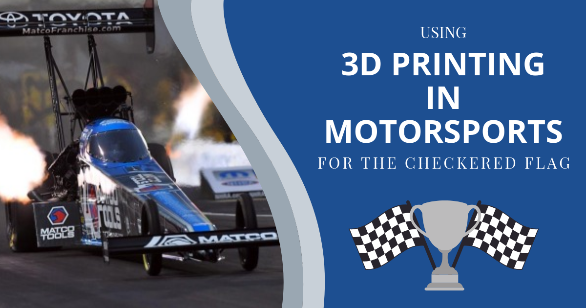 Using 3D Printing in Motorsports for the Checkered Flag