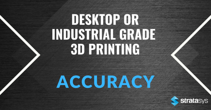 Desktop or Industrial Grade 3D Printing: Accuracy